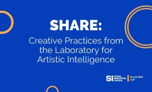Share: Creative Practices from the Laboratory for Artistic Intelligence, a Social R&D Community of Practice event